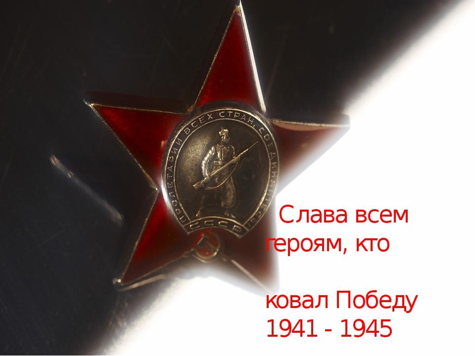 Слава всем героям, кто ковал Победу 1941 - 1945