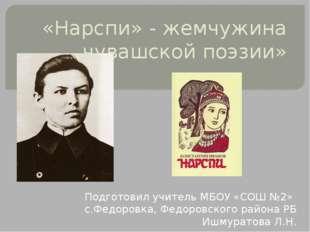 «Нарспи» - жемчужина чувашской поэзии» Подготовил учитель МБОУ «СОШ №2» с.Фед