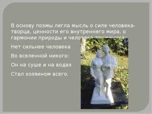 В основу поэмы легла мысль о силе человека-творца, ценности его внутреннего м
