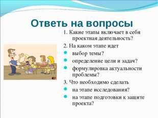 Ответь на вопросы 1. Какие этапы включает в себя проектная деятельность? 2. Н
