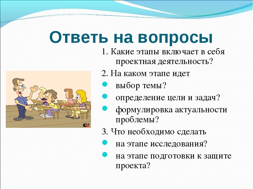 Ответь на вопросы 1. Какие этапы включает в себя проектная деятельность? 2. Н...
