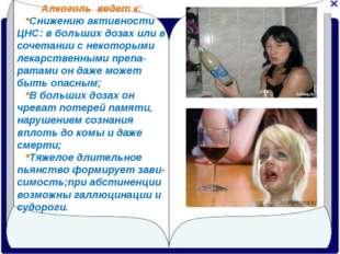 Алкоголь ведет к: *Снижению активности ЦНС: в больших дозах или в сочетании с