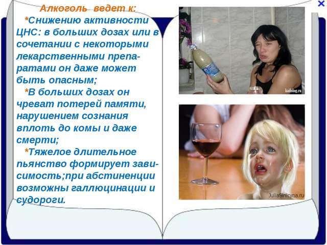 Алкоголь ведет к: *Снижению активности ЦНС: в больших дозах или в сочетании с...