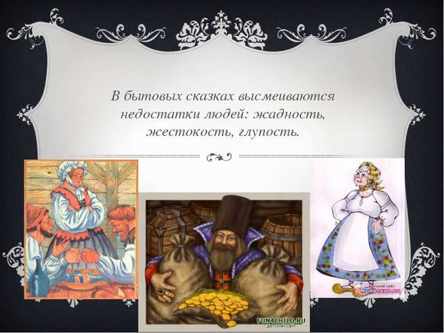 В бытовых сказках высмеиваются недостатки людей: жадность, жестокость, глупос...