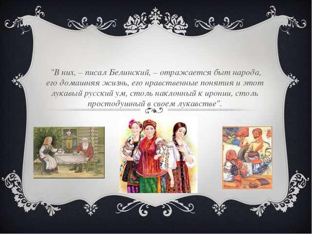 """""""В них, – писал Белинский, – отражается быт народа, его домашняя жизнь, его..."""