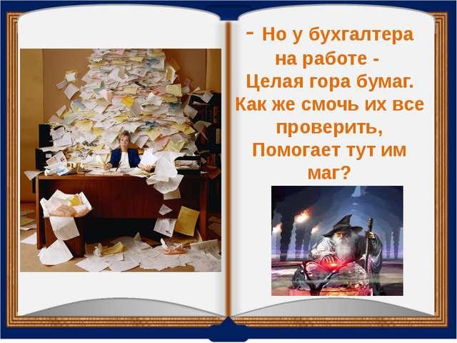 - Но у бухгалтера на работе - Целая гора бумаг. Как же смочь их все проверит...