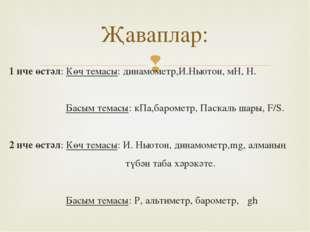 1 нче өстәл: Көч темасы: динамометр,И.Ньютон, мН, Н. Басым темасы: кПа,бароме