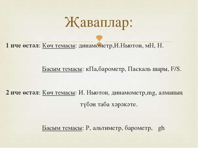 1 нче өстәл: Көч темасы: динамометр,И.Ньютон, мН, Н. Басым темасы: кПа,бароме...