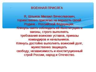 ВОЕННАЯ ПРИСЯГА Я, Шлыков Михаил Вячеславович, торжественно присягаю на верн