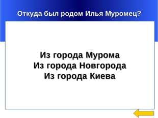 Откуда был родом Илья Муромец? Из города Мурома Из города Новгорода Из город