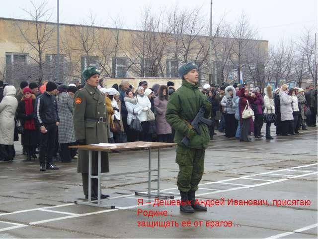 Я – Дешевых Андрей Иванович, присягаю Родине : защищать её от врагов…