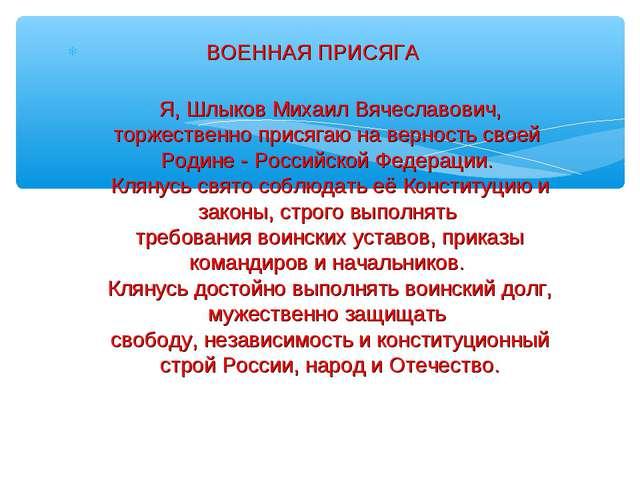 ВОЕННАЯ ПРИСЯГА Я, Шлыков Михаил Вячеславович, торжественно присягаю на верн...