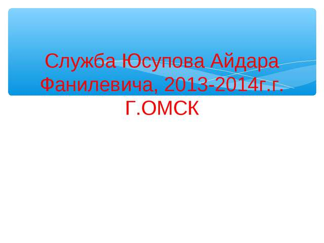 Служба Юсупова Айдара Фанилевича, 2013-2014г.г. Г.ОМСК