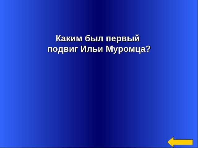 Каким был первый подвиг Ильи Муромца?