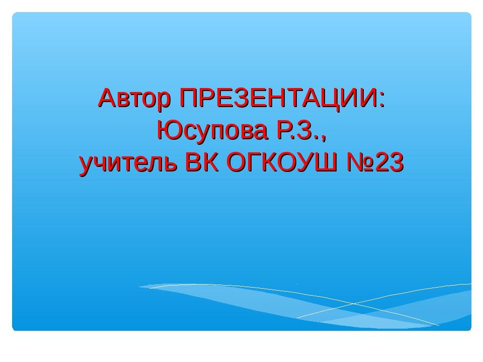 Автор ПРЕЗЕНТАЦИИ: Юсупова Р.З., учитель ВК ОГКОУШ №23