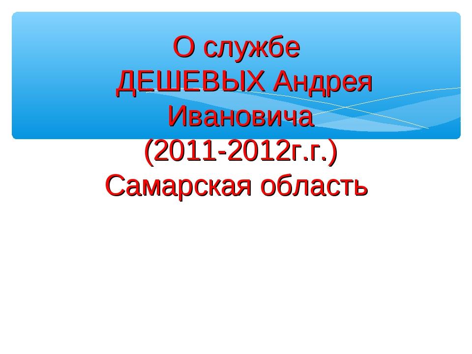 О службе ДЕШЕВЫХ Андрея Ивановича (2011-2012г.г.) Самарская область