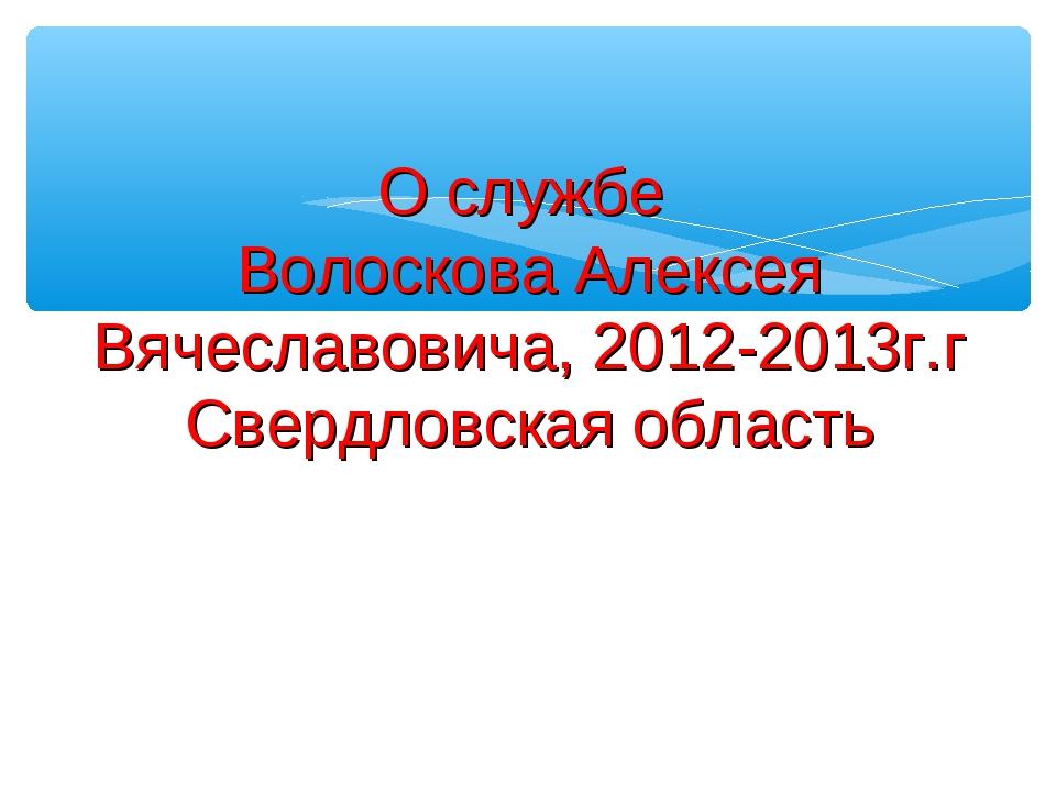 О службе Волоскова Алексея Вячеславовича, 2012-2013г.г Свердловская область