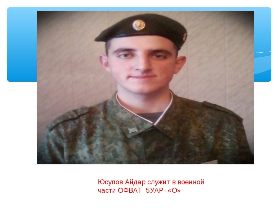 Юсупов Айдар служит в военной части ОФВАТ 5УАР- «О»