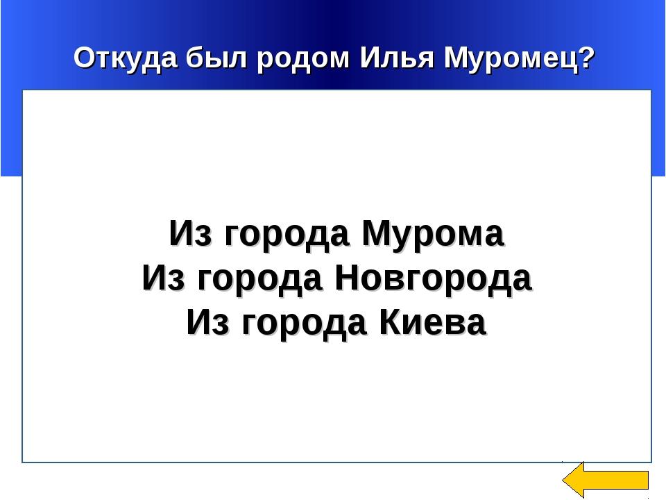 Откуда был родом Илья Муромец? Из города Мурома Из города Новгорода Из город...