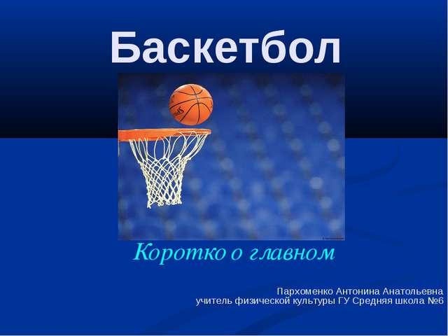 Баскетбол Коротко о главном Пархоменко Антонина Анатольевна учитель физическ...