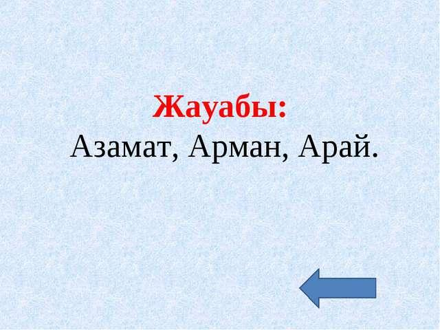 Жауабы: Азамат, Арман, Арай.