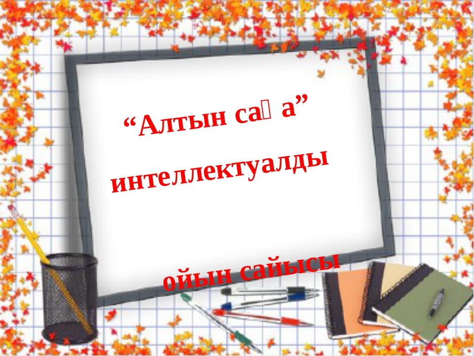 """""""Алтын сақа"""" интеллектуалды ойын сайысы"""
