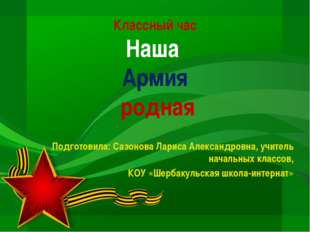 Классный час Наша Армия родная Подготовила: Сазонова Лариса Александровна, уч