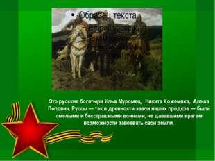Это русские богатыри Илья Муромец, Никита Кожемяка, Алеша Попович. Руссы — та