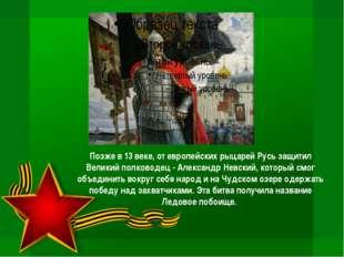 Позже в 13 веке, от европейских рыцарей Русь защитил Великий полководец - Але