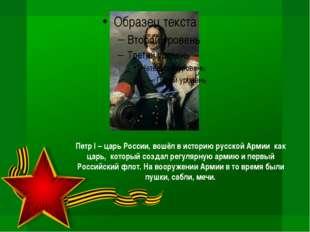 Петр I – царь России, вошёл в историю русской Армии как царь, который создал