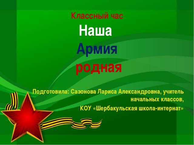 Классный час Наша Армия родная Подготовила: Сазонова Лариса Александровна, уч...