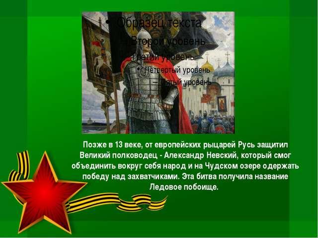 Позже в 13 веке, от европейских рыцарей Русь защитил Великий полководец - Але...
