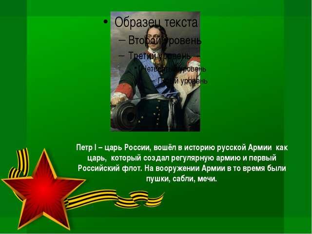 Петр I – царь России, вошёл в историю русской Армии как царь, который создал...
