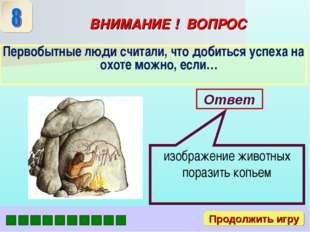 ВНИМАНИЕ ! ВОПРОС Первобытные люди считали, что добиться успеха на охоте можн