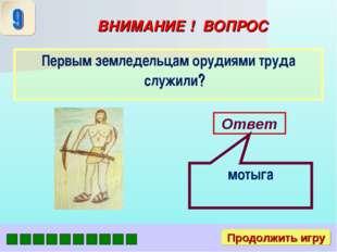 ВНИМАНИЕ ! ВОПРОС Первым земледельцам орудиями труда служили? Ответ мотыга Пр