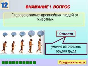 ВНИМАНИЕ ! ВОПРОС Главное отличие древнейших людей от животных: Ответ умение