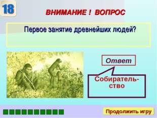 ВНИМАНИЕ ! ВОПРОС Первое занятие древнейших людей? Ответ Собиратель-ство Прод
