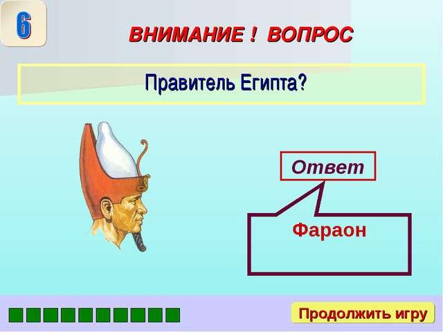 ВНИМАНИЕ ! ВОПРОС Правитель Египта? Ответ Фараон Продолжить игру