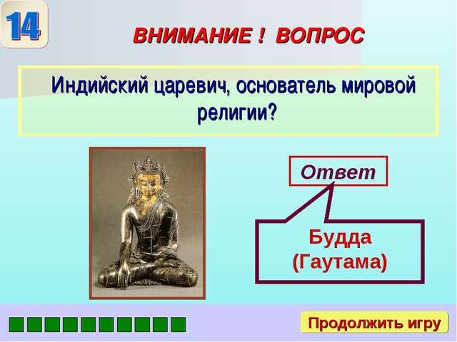 ВНИМАНИЕ ! ВОПРОС Индийский царевич, основатель мировой религии? Ответ Будда...