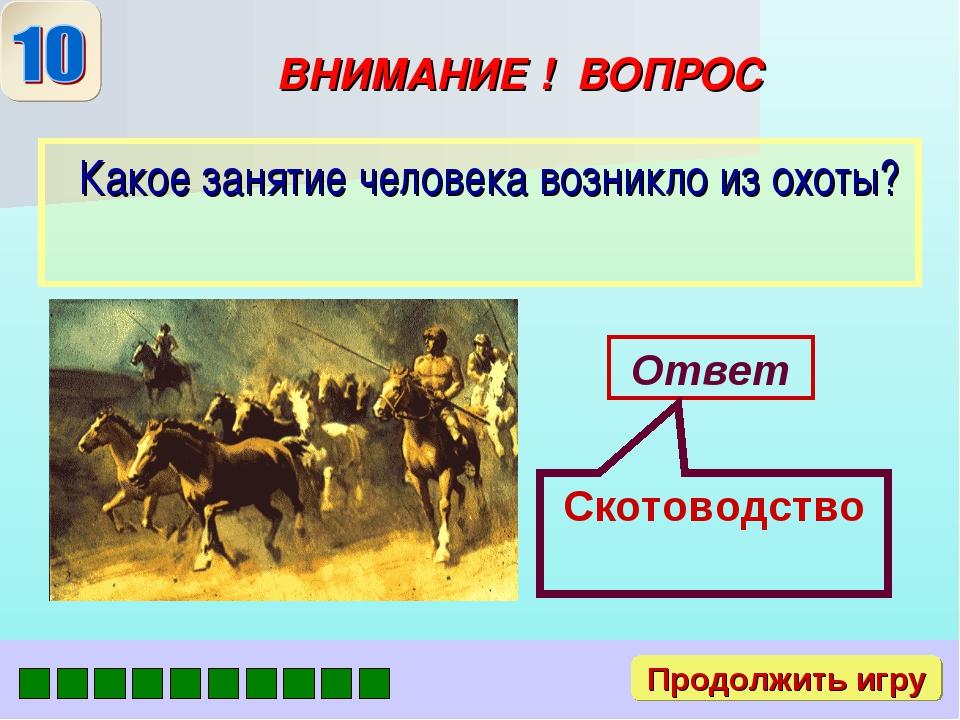 ВНИМАНИЕ ! ВОПРОС Какое занятие человека возникло из охоты? Ответ Скотоводств...
