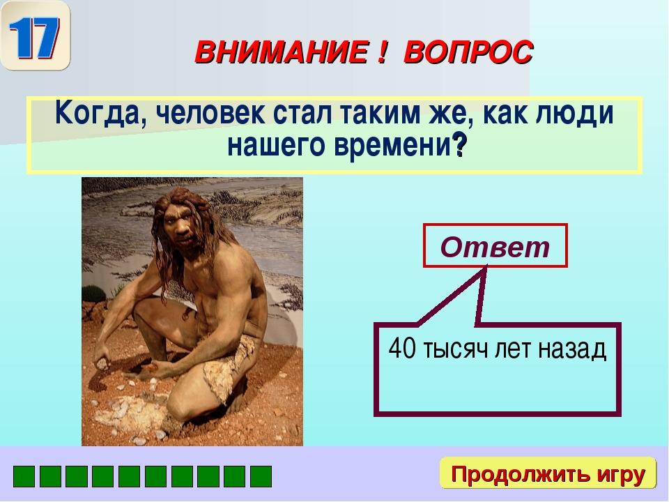 ВНИМАНИЕ ! ВОПРОС Когда, человек стал таким же, как люди нашего времени? Отве...