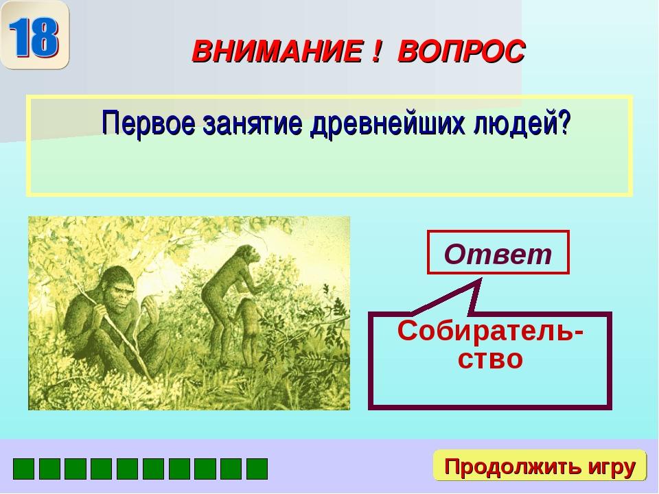 ВНИМАНИЕ ! ВОПРОС Первое занятие древнейших людей? Ответ Собиратель-ство Прод...