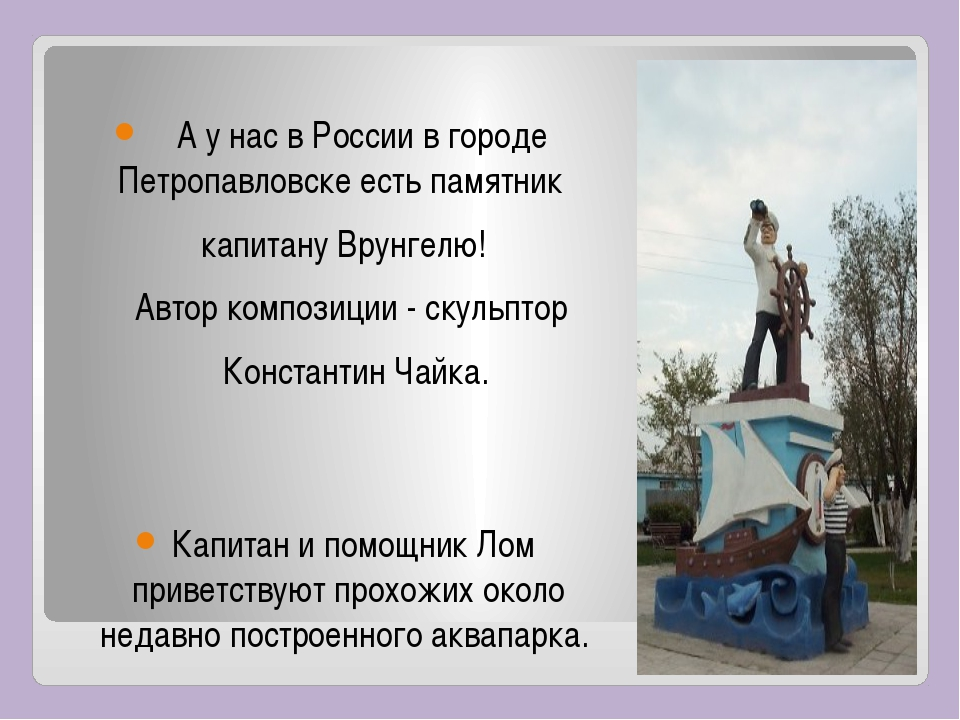 А у нас в России в городе Петропавловске есть памятник капитану Врунгелю! Ав...