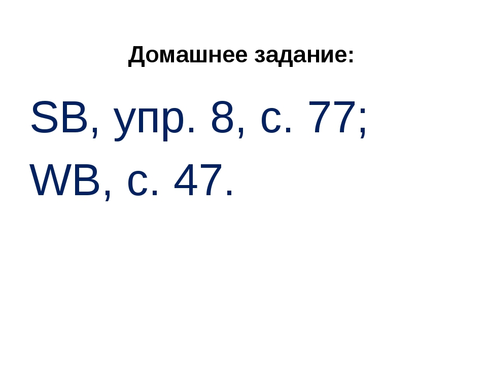 Домашнее задание: SB, упр. 8, с. 77; WB, с. 47.