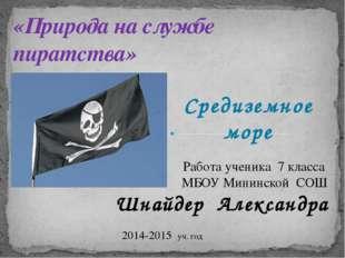 Средиземное море «Природа на службе пиратства» Работа ученика 7 класса МБОУ М