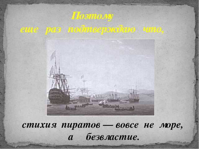 стихия пиратов — вовсе не море, а безвластие. Поэтому еще раз подтверждаю что,