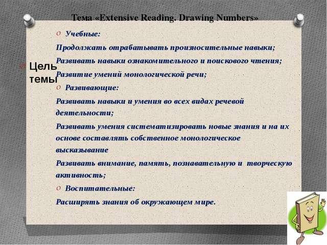 Тема «Extensive Reading. Drawing Numbers» Цель темы Учебные: Продолжать отра...
