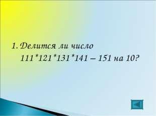 1.Делится ли число 111*121*131*141 – 151 на 10?