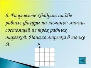 6. Разрежьте квадрат на две равные фигуры по ломаной линии, состоящей из трёх