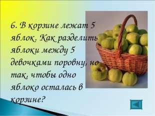 6. В корзине лежат 5 яблок. Как разделить яблоки между 5 девочками поровну, н